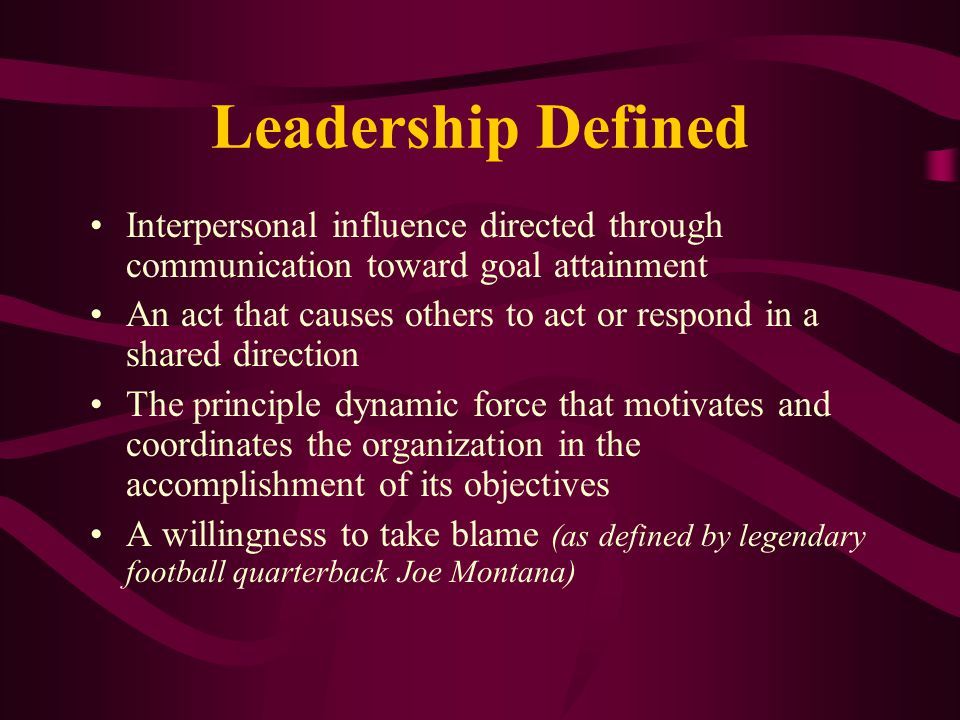 Leadership Defined Interpersonal influence directed through communication toward goal attainment.