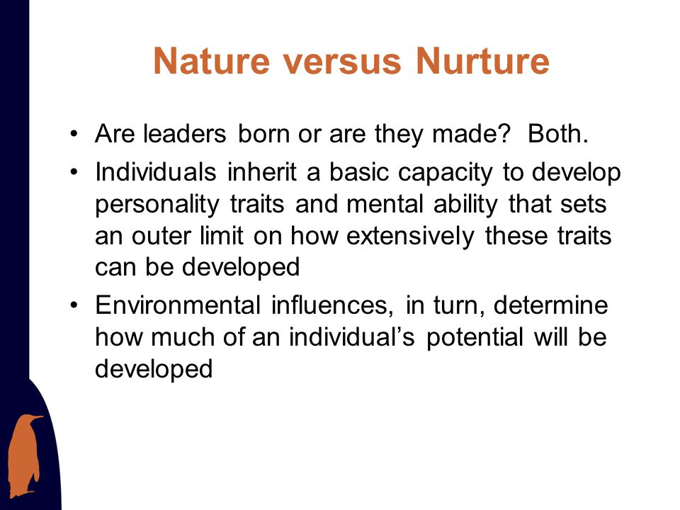 Nature versus Nurture Are leaders born or are they made Both.