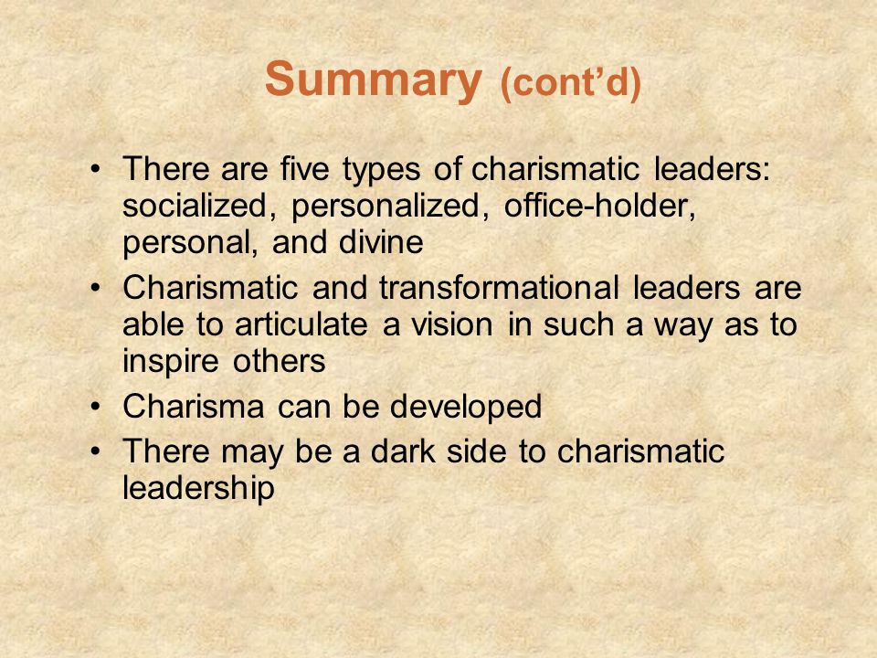 Summary (cont'd) There are five types of charismatic leaders: socialized, personalized, office-holder, personal, and divine.