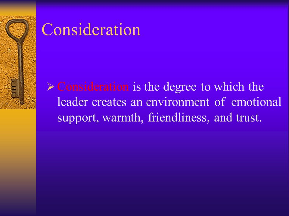 Consideration Consideration is the degree to which the leader creates an environment of emotional support, warmth, friendliness, and trust.