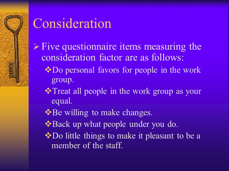 Consideration Five questionnaire items measuring the consideration factor are as follows: Do personal favors for people in the work group.