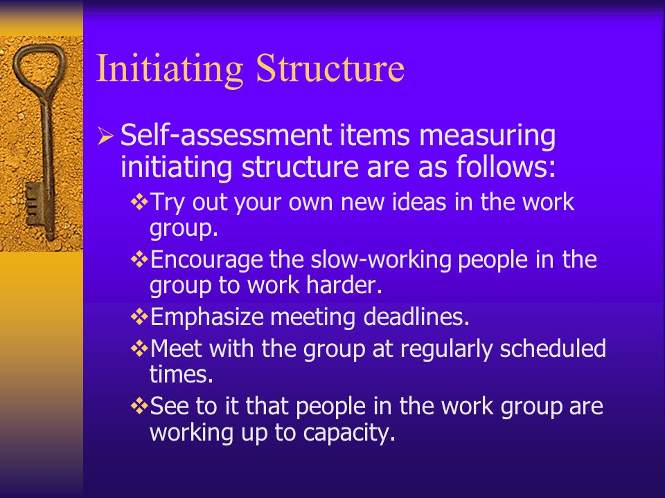 Initiating Structure Self-assessment items measuring initiating structure are as follows: Try out your own new ideas in the work group.