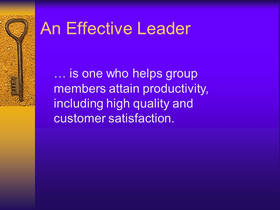An Effective Leader … is one who helps group members attain productivity, including high quality and customer satisfaction.