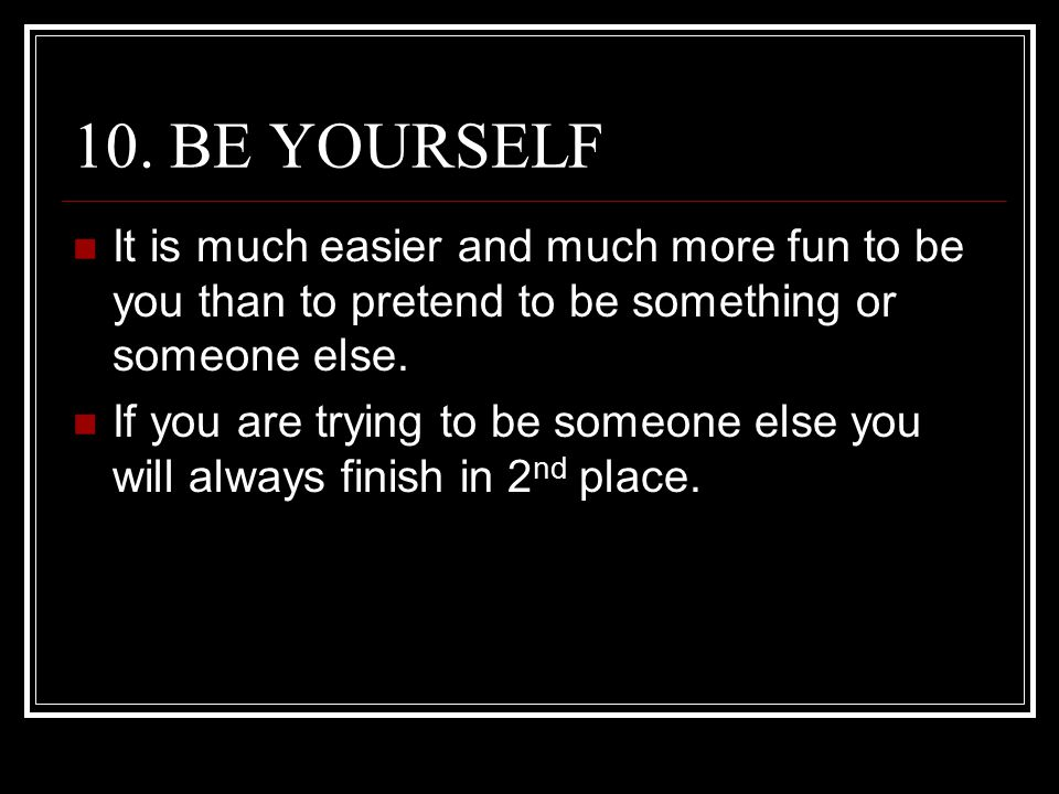 10. BE YOURSELF It is much easier and much more fun to be you than to pretend to be something or someone else.