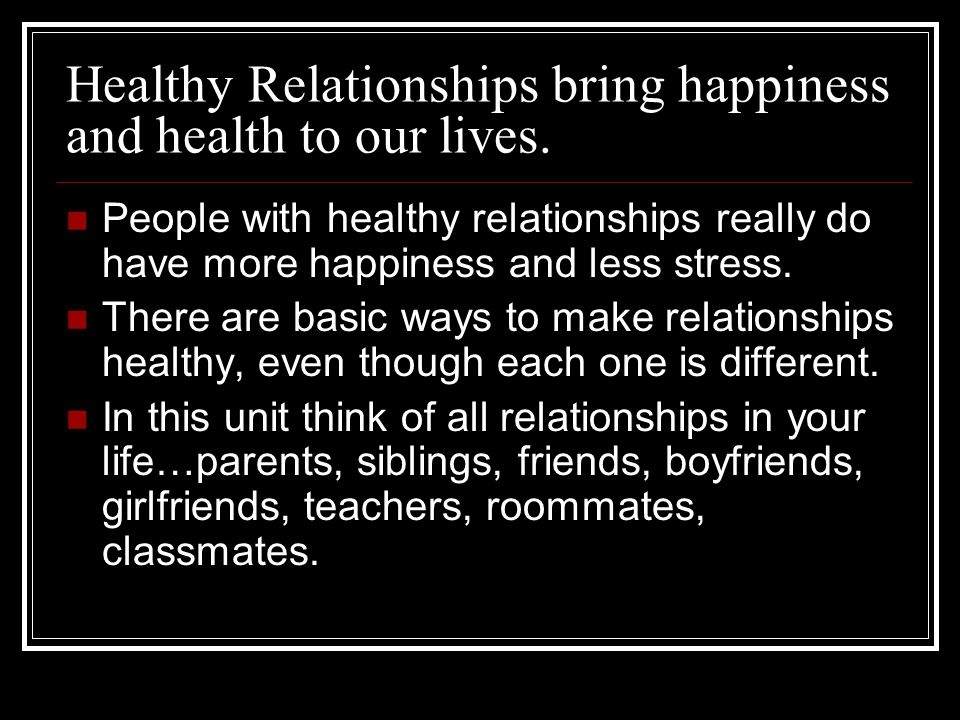 Healthy Relationships bring happiness and health to our lives.