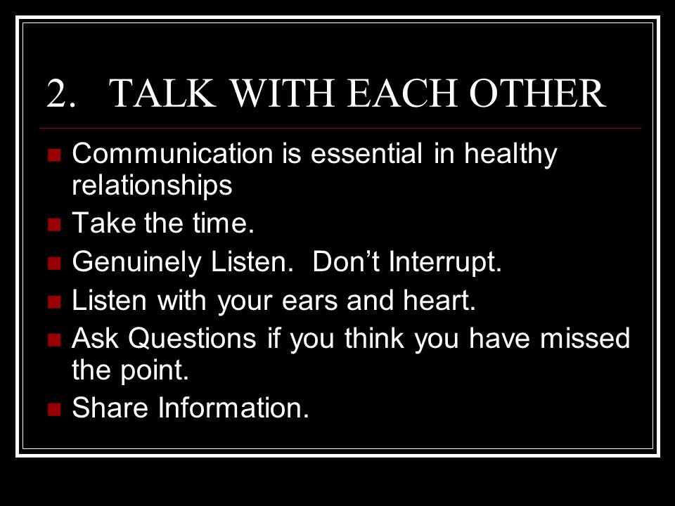 TALK WITH EACH OTHER Communication is essential in healthy relationships. Take the time. Genuinely Listen. Don't Interrupt.