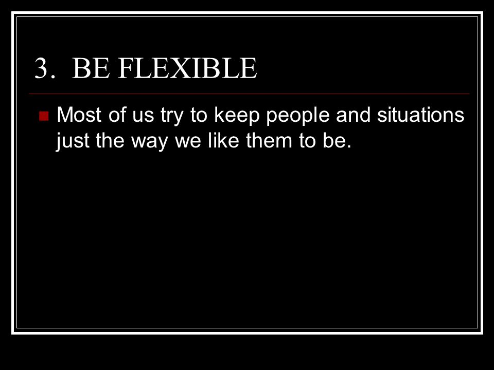 3. BE FLEXIBLE Most of us try to keep people and situations just the way we like them to be.