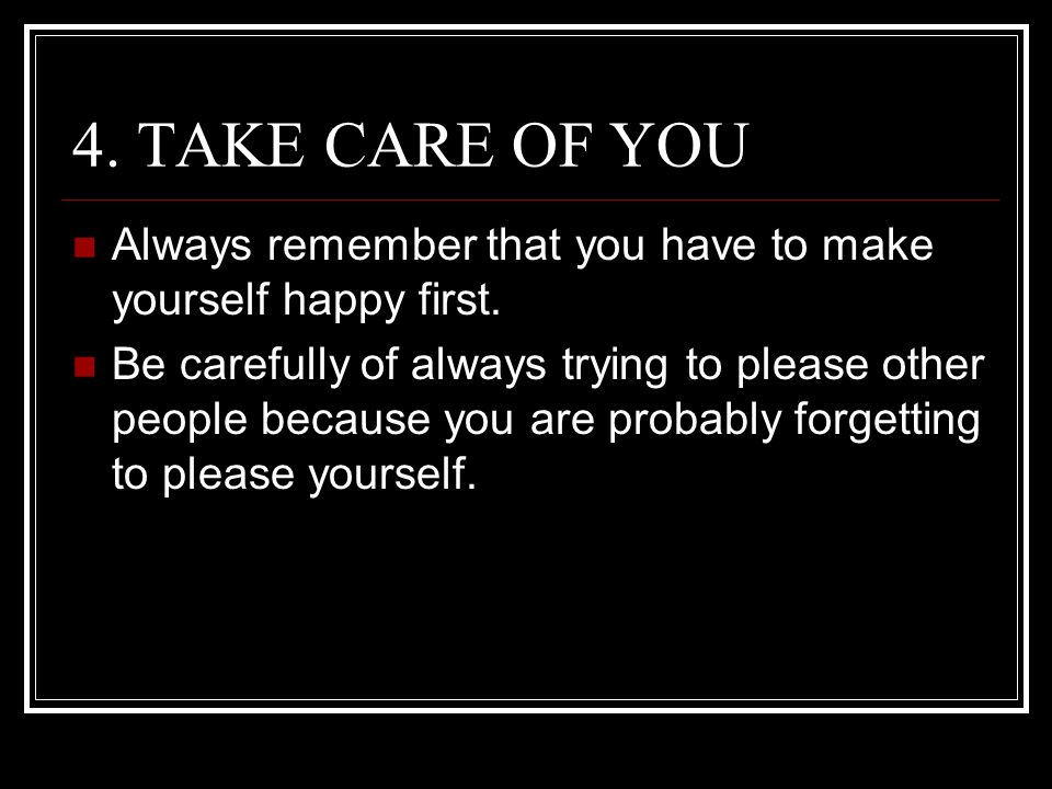 4. TAKE CARE OF YOU Always remember that you have to make yourself happy first.
