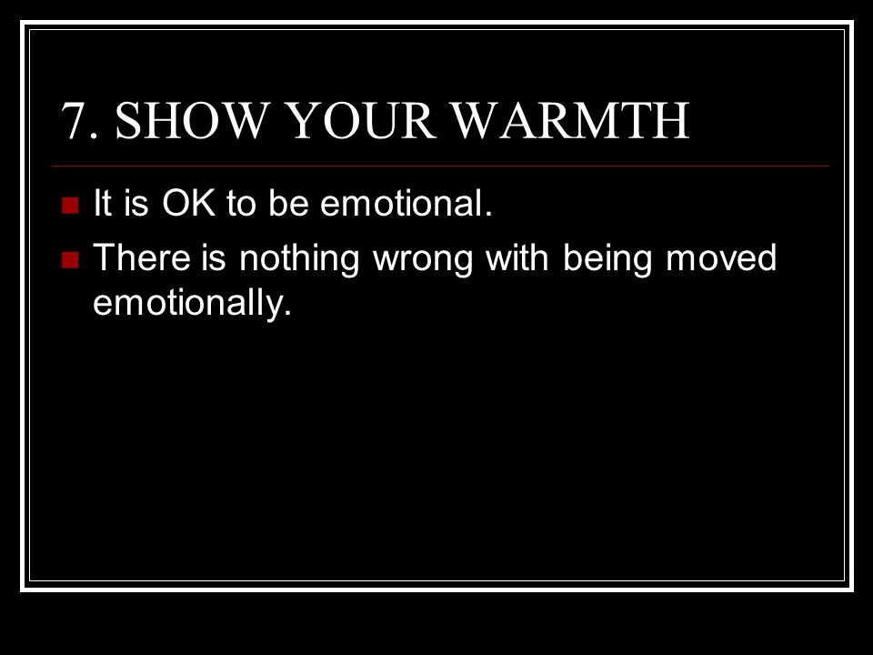 7. SHOW YOUR WARMTH It is OK to be emotional.