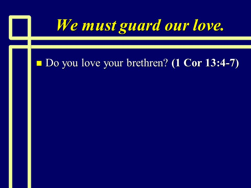 We must guard our love. Do you love your brethren (1 Cor 13:4-7)
