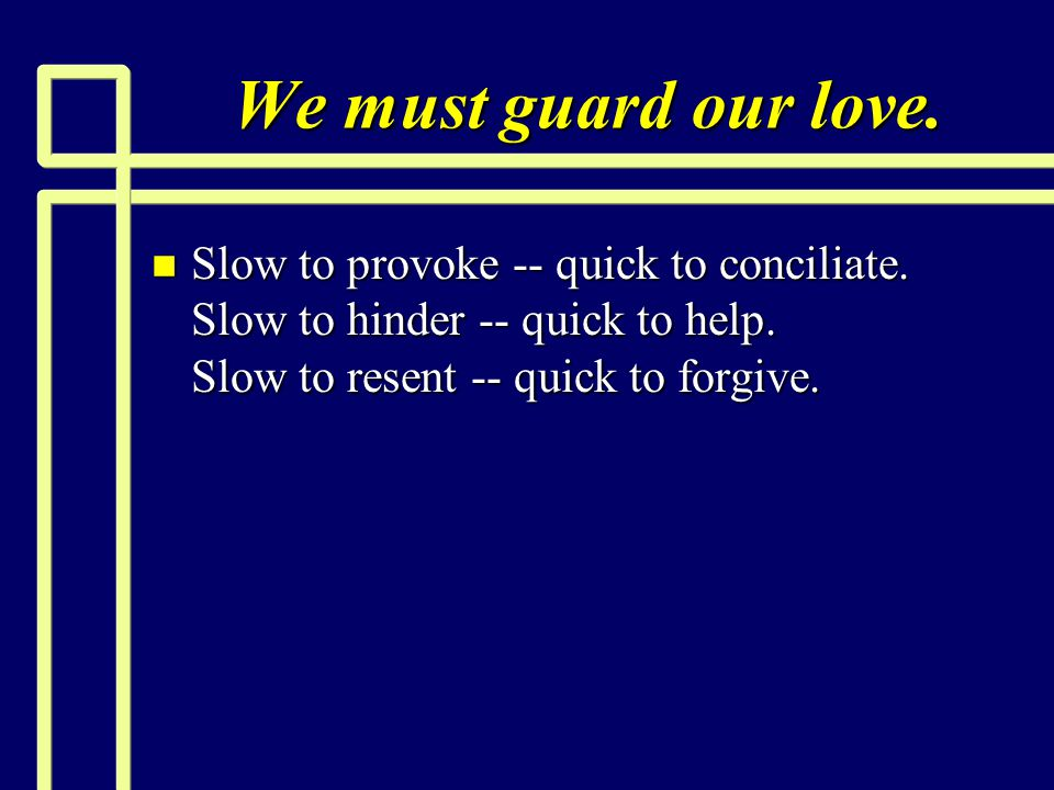 We must guard our love. Slow to provoke -- quick to conciliate.