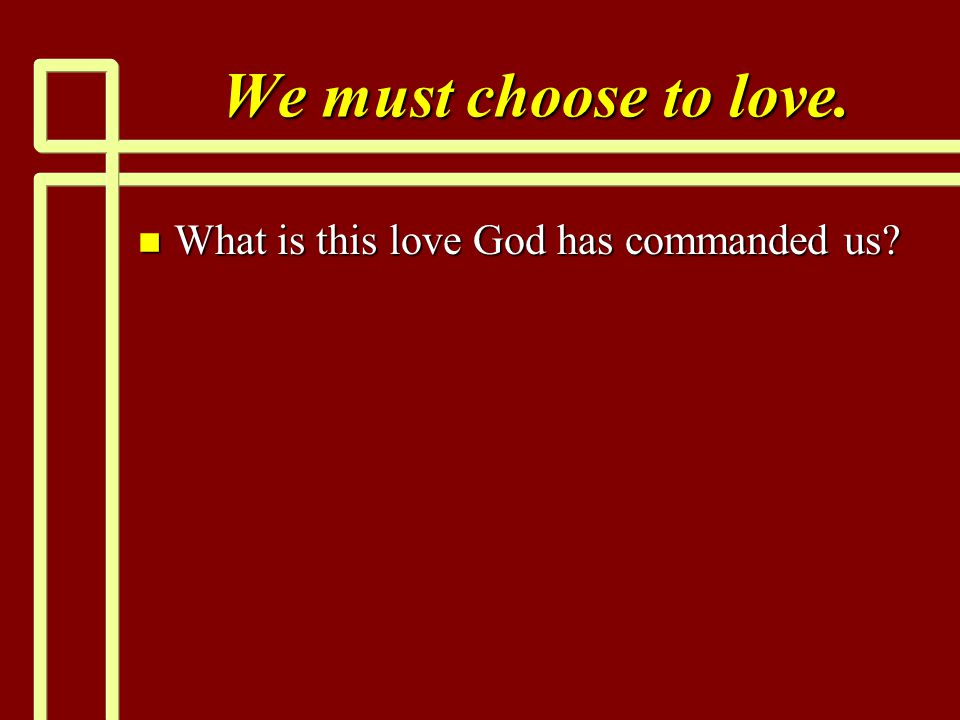 We must choose to love. What is this love God has commanded us