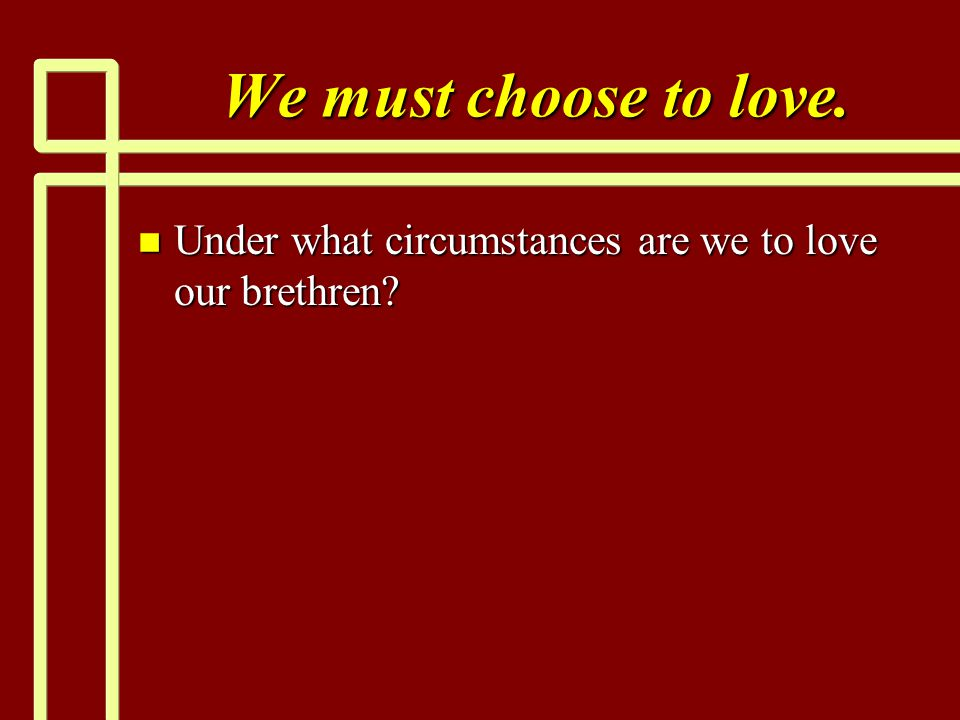 We must choose to love. Under what circumstances are we to love our brethren