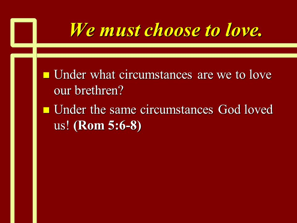 We must choose to love. Under what circumstances are we to love our brethren.