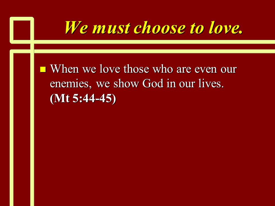 We must choose to love. When we love those who are even our enemies, we show God in our lives.