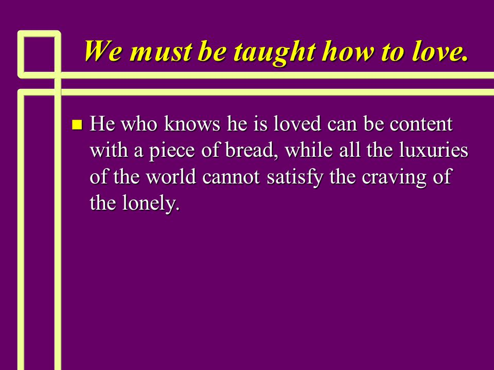 We must be taught how to love.