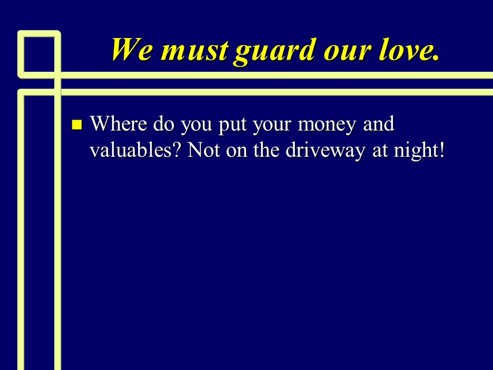 We must guard our love. Where do you put your money and valuables Not on the driveway at night!