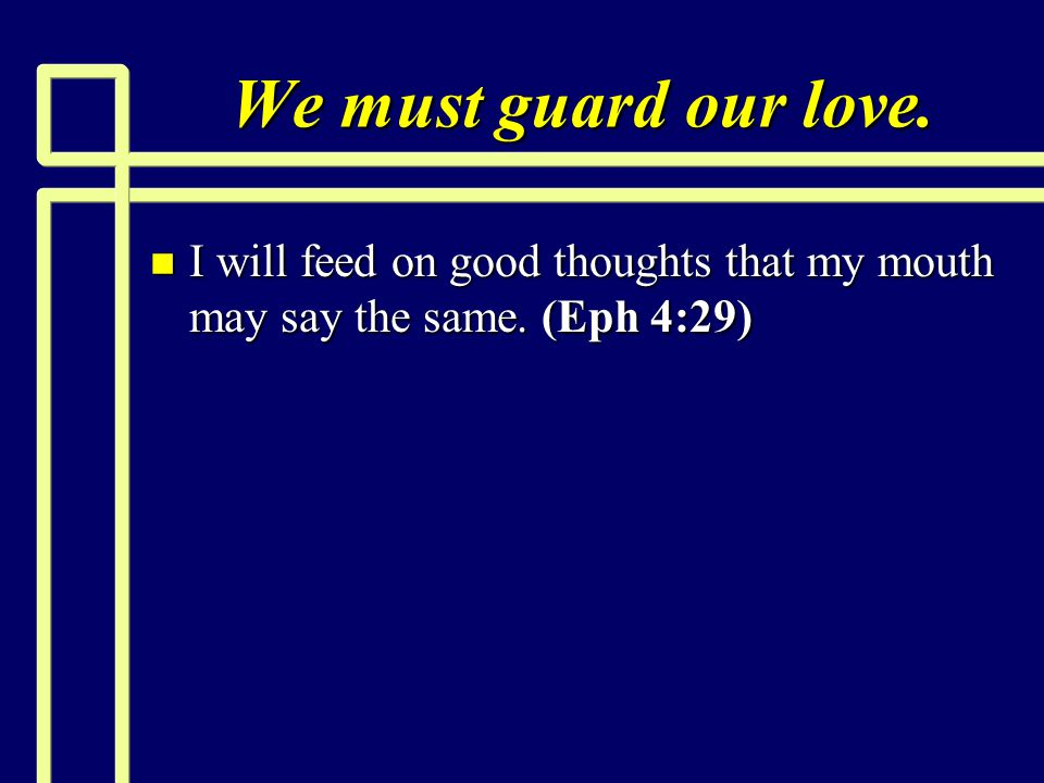 We must guard our love. I will feed on good thoughts that my mouth may say the same. (Eph 4:29)