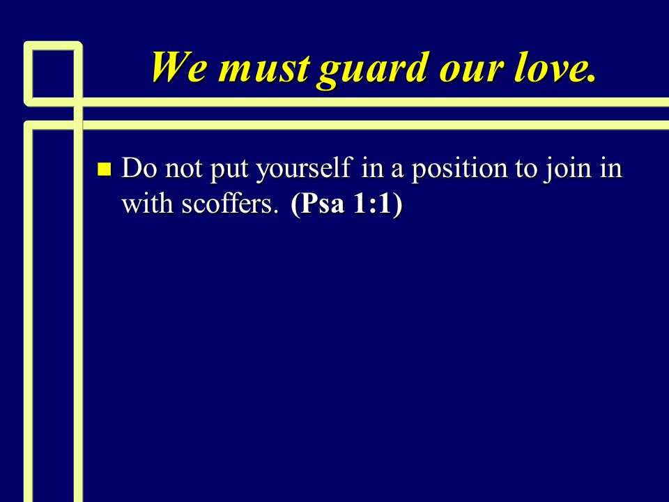We must guard our love. Do not put yourself in a position to join in with scoffers. (Psa 1:1)