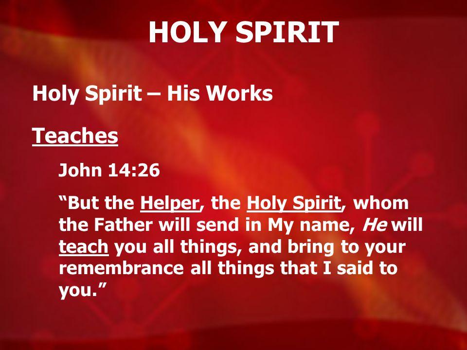 HOLY SPIRIT Holy Spirit – His Works Teaches John 14:26