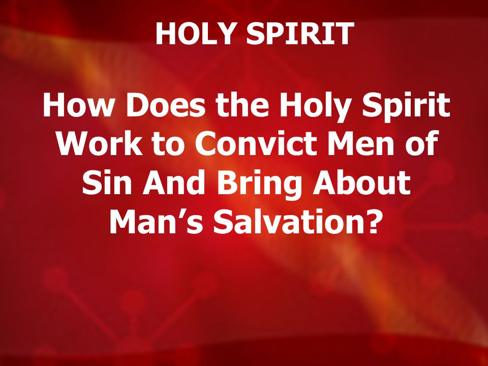 HOLY SPIRIT How Does the Holy Spirit Work to Convict Men of Sin And Bring About Man's Salvation