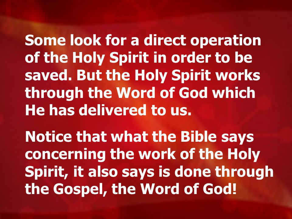 Some look for a direct operation of the Holy Spirit in order to be saved. But the Holy Spirit works through the Word of God which He has delivered to us.