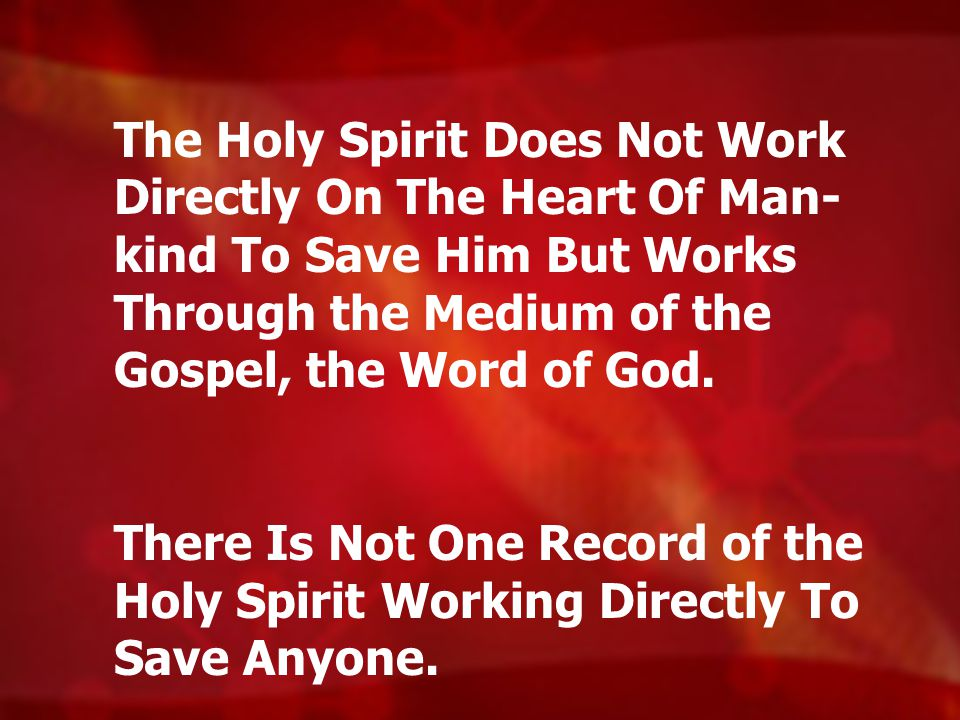 The Holy Spirit Does Not Work Directly On The Heart Of Man- kind To Save Him But Works Through the Medium of the Gospel, the Word of God.