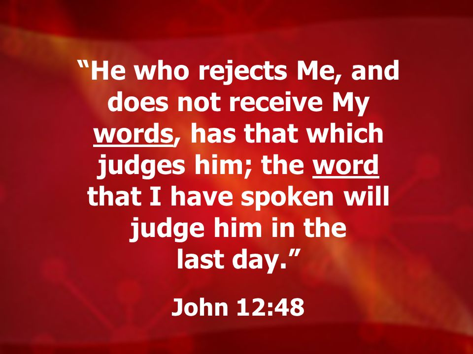 He who rejects Me, and does not receive My words, has that which judges him; the word that I have spoken will judge him in the last day.