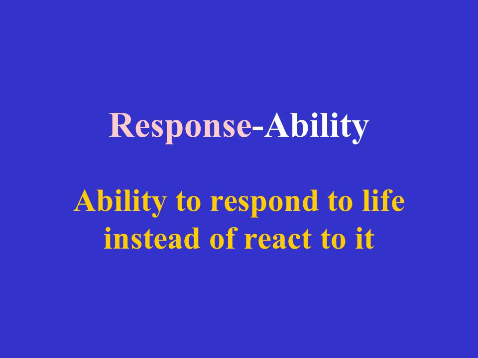 Response-Ability Ability to respond to life instead of react to it