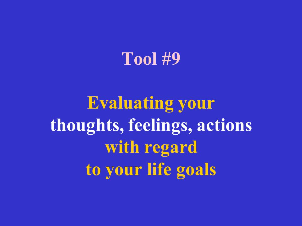 Tool #9 Evaluating your thoughts, feelings, actions with regard to your life goals