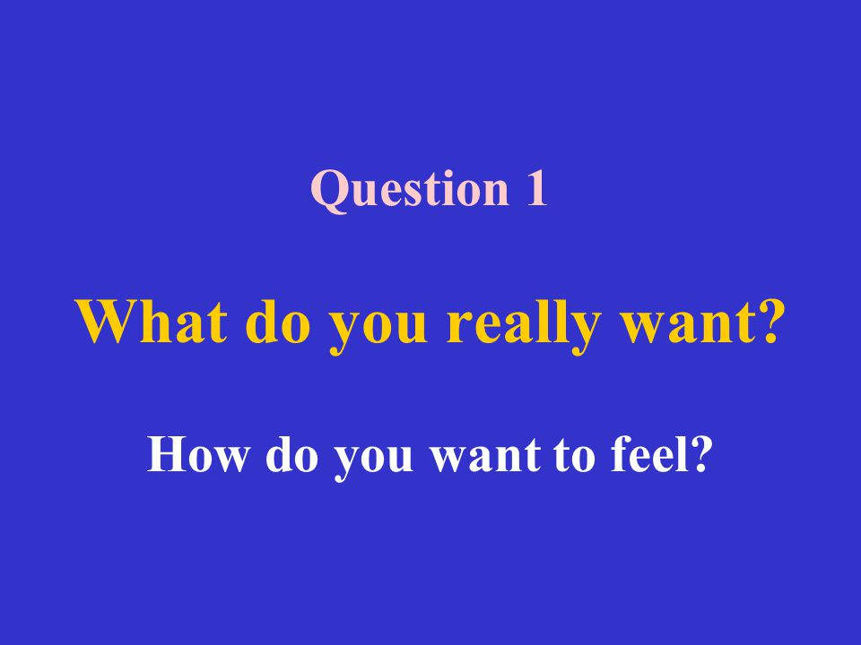Question 1 What do you really want How do you want to feel