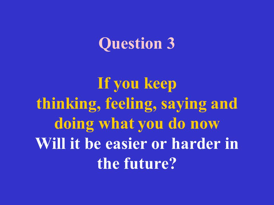 Question 3 If you keep thinking, feeling, saying and doing what you do now Will it be easier or harder in the future