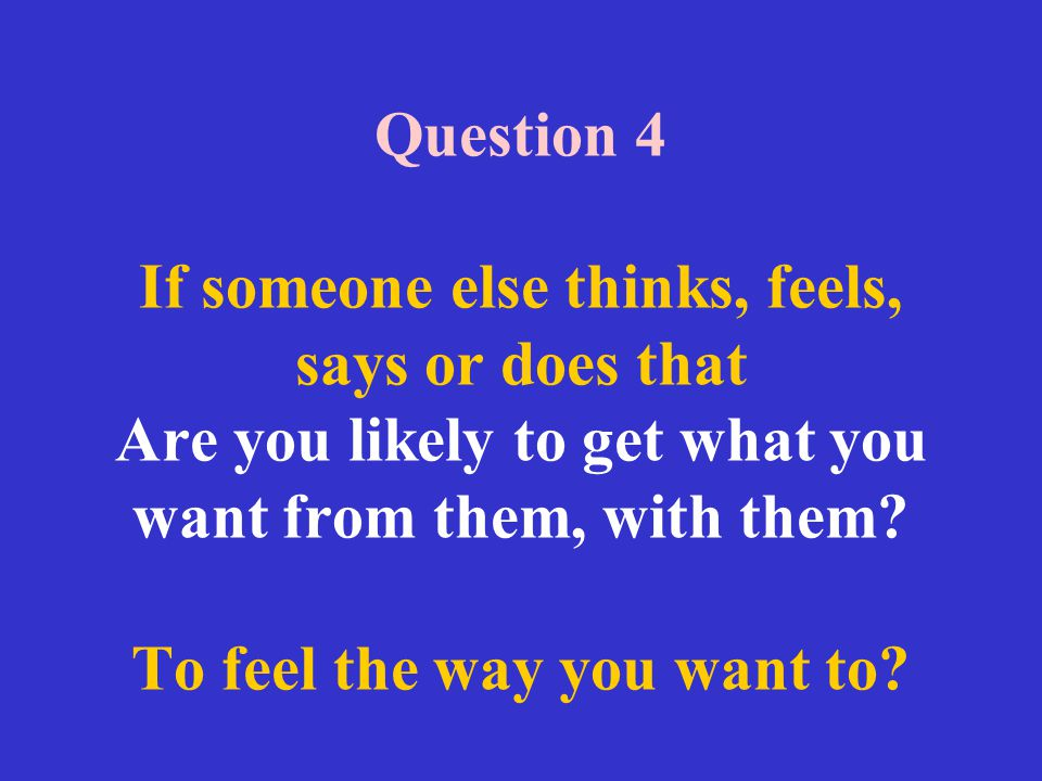 Question 4 If someone else thinks, feels, says or does that Are you likely to get what you want from them, with them.