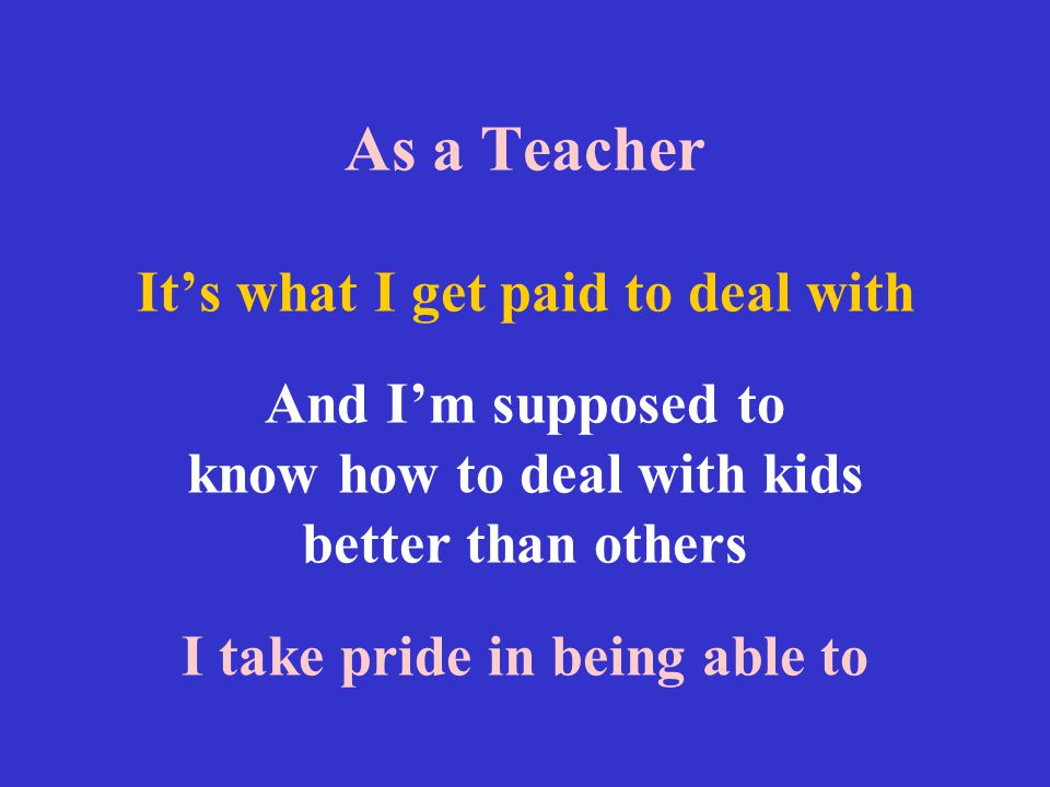 As a Teacher It's what I get paid to deal with And I'm supposed to know how to deal with kids better than others I take pride in being able to
