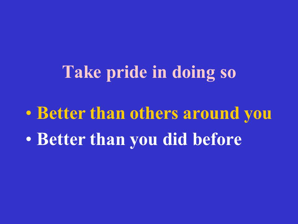 Take pride in doing so Better than others around you Better than you did before