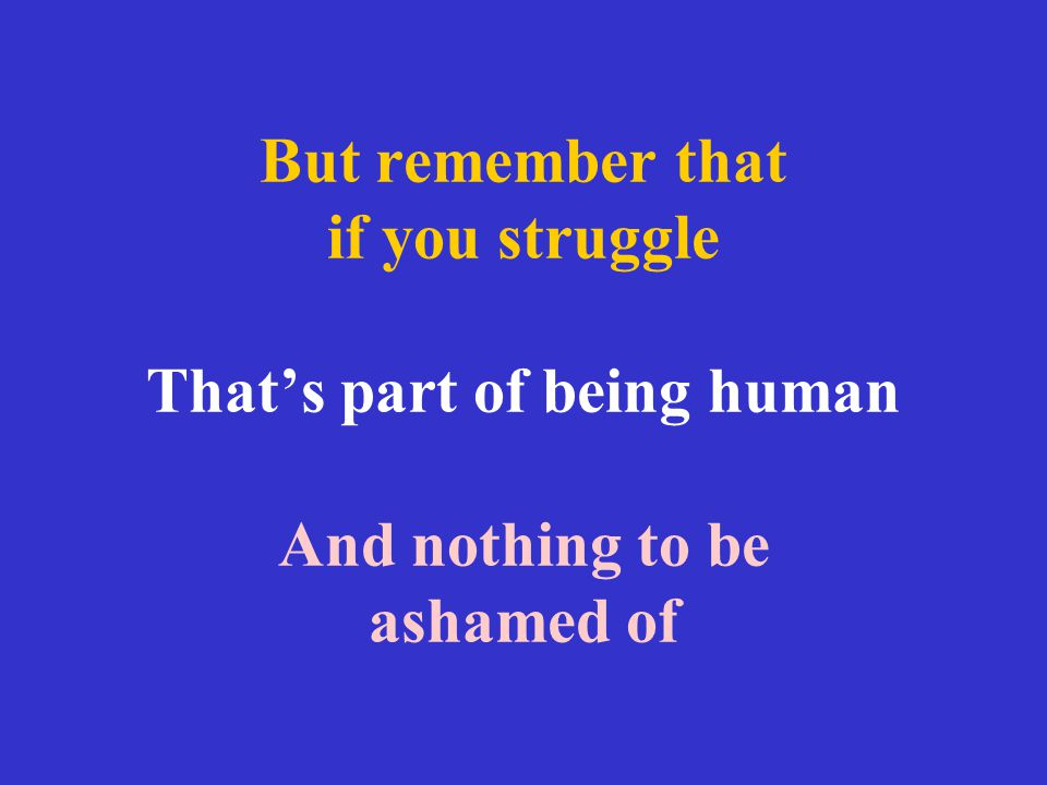 But remember that if you struggle That's part of being human And nothing to be ashamed of