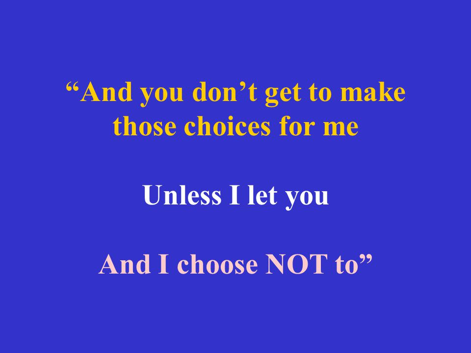 And you don't get to make those choices for me Unless I let you And I choose NOT to