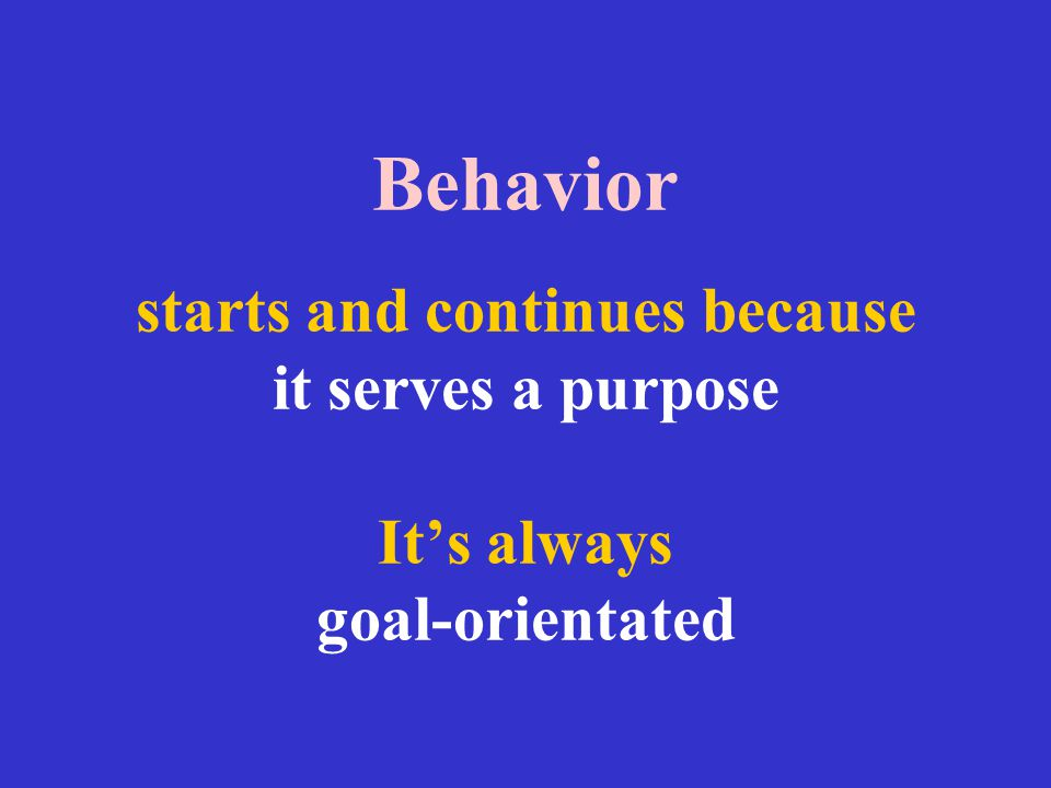 Behavior starts and continues because it serves a purpose It's always goal-orientated