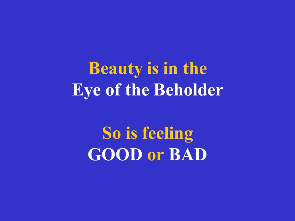 Beauty is in the Eye of the Beholder So is feeling GOOD or BAD