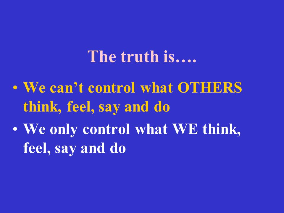The truth is…. We can't control what OTHERS think, feel, say and do