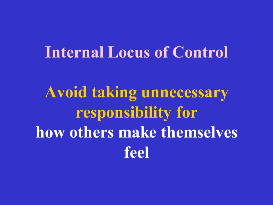Internal Locus of Control Avoid taking unnecessary responsibility for how others make themselves feel
