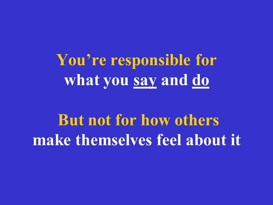 You're responsible for what you say and do But not for how others make themselves feel about it