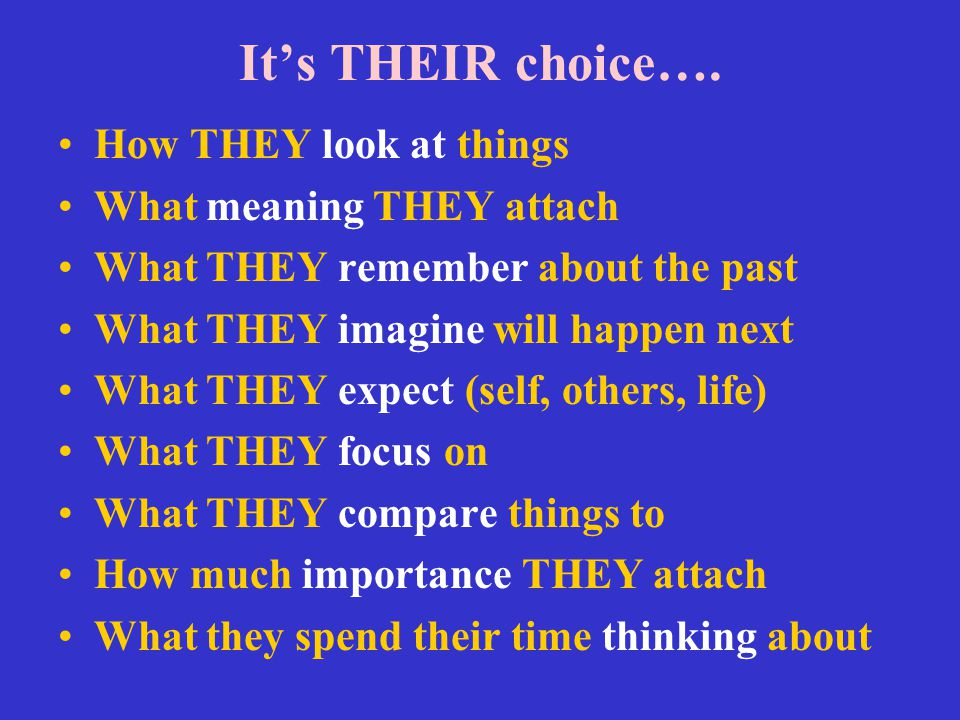 It's THEIR choice…. How THEY look at things What meaning THEY attach