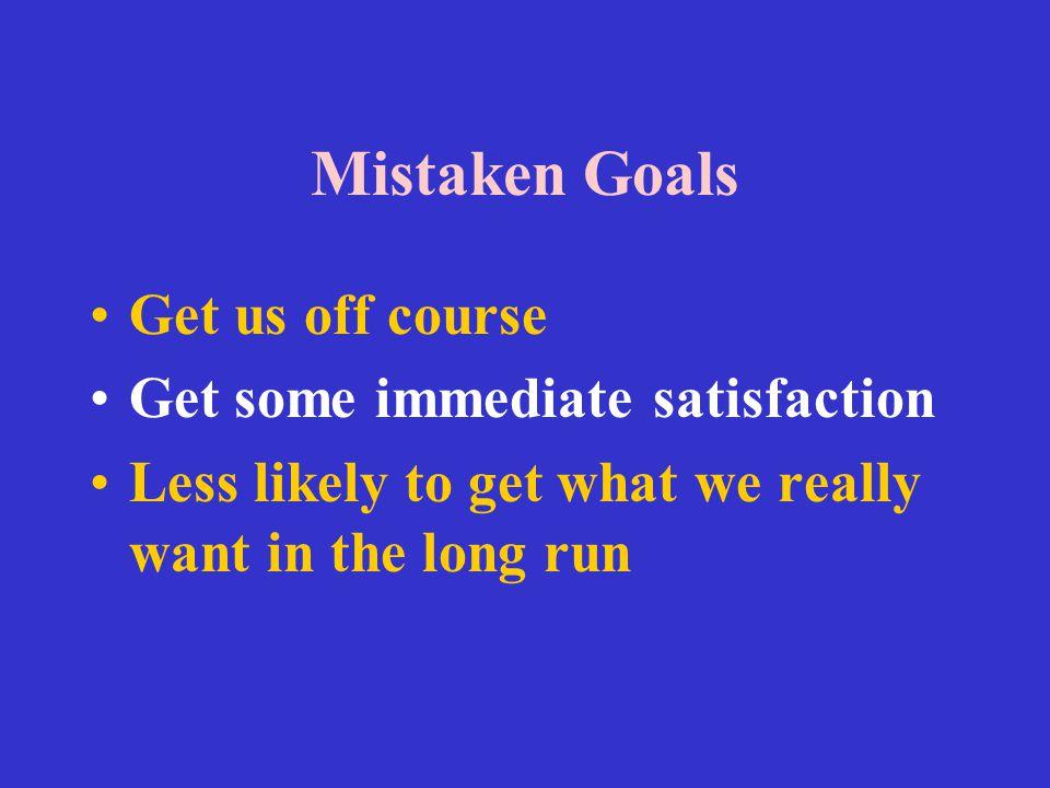 Mistaken Goals Get us off course Get some immediate satisfaction