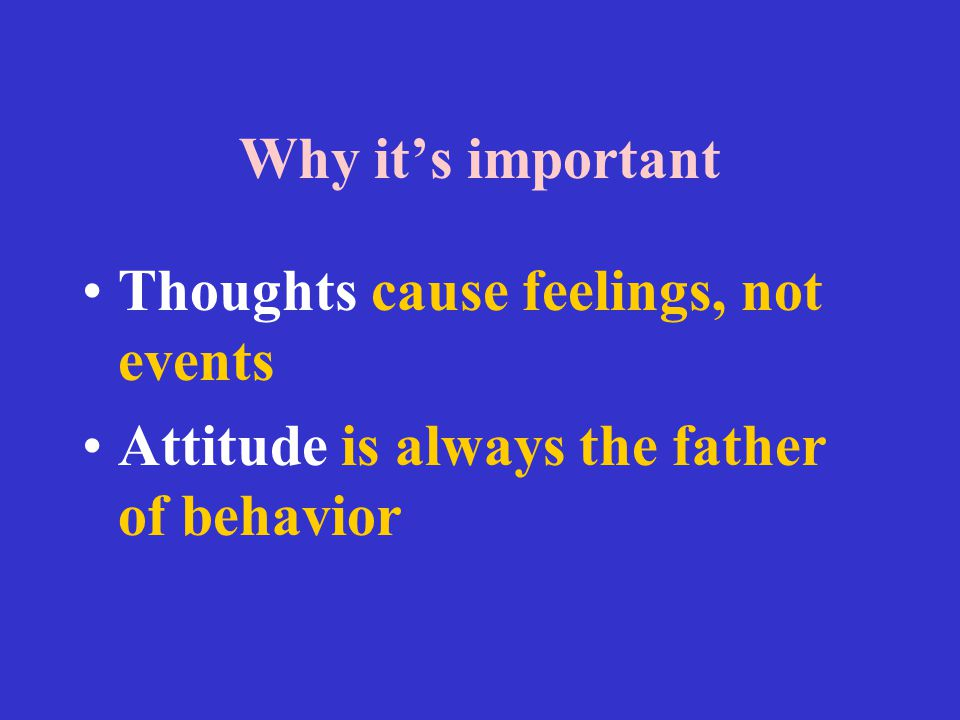 Why it's important Thoughts cause feelings, not events Attitude is always the father of behavior
