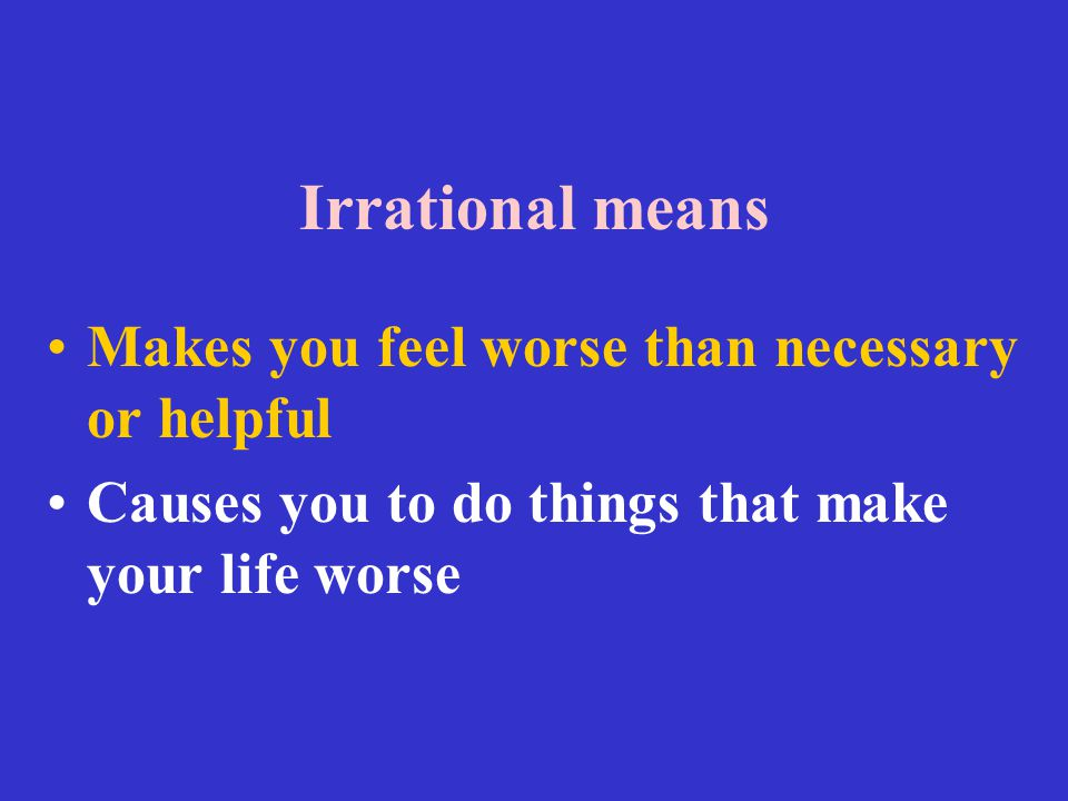 Irrational means Makes you feel worse than necessary or helpful
