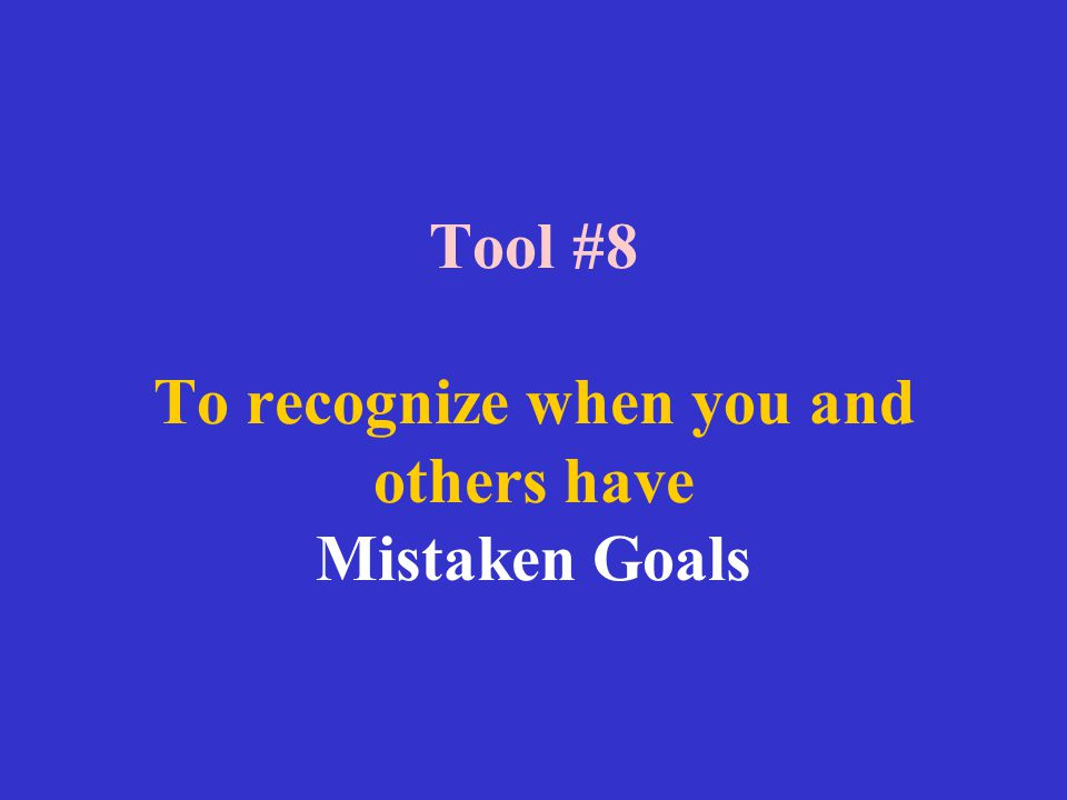 Tool #8 To recognize when you and others have Mistaken Goals