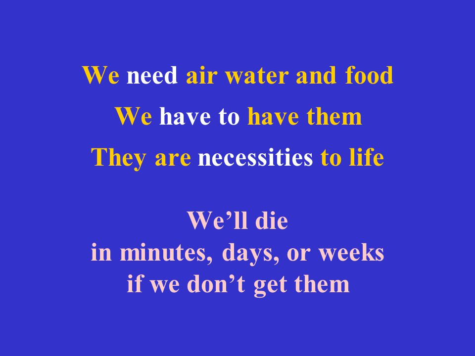 We need air water and food We have to have them They are necessities to life We'll die in minutes, days, or weeks if we don't get them