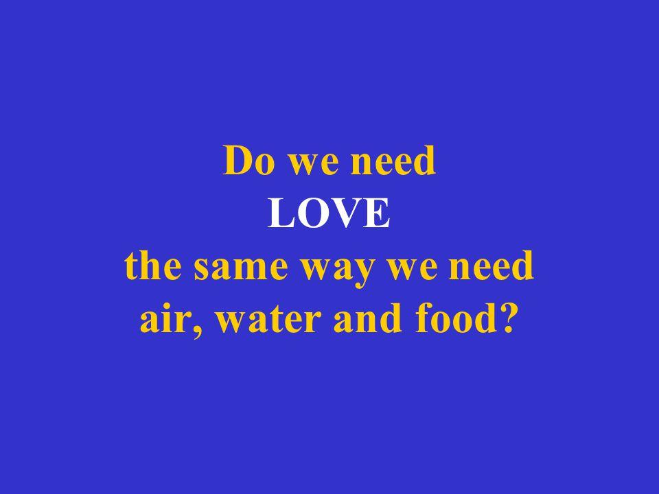 Do we need LOVE the same way we need air, water and food