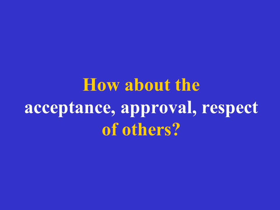 How about the acceptance, approval, respect of others